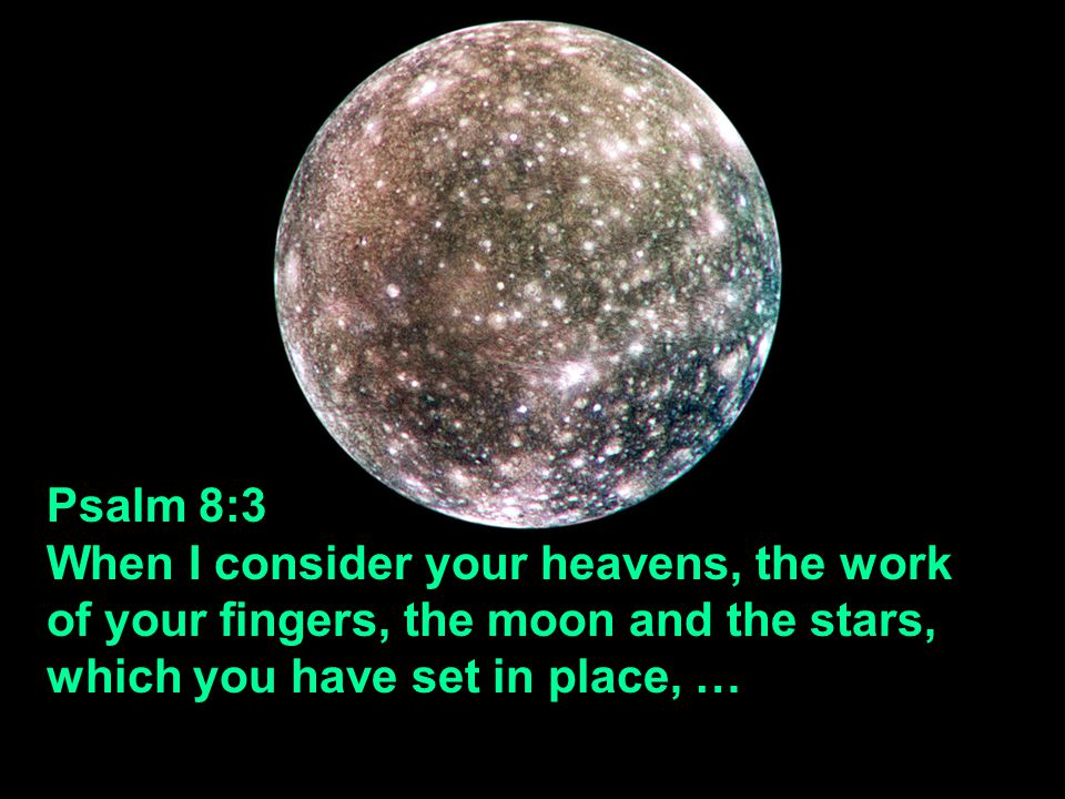 Psalm 8:3 When I consider your heavens, the work of your fingers, the moon and the stars, which you have set in place, …