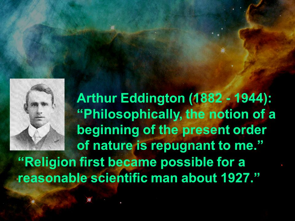 Arthur Eddington (1882 - 1944): Philosophically, the notion of a beginning of the present order of nature is repugnant to me.
