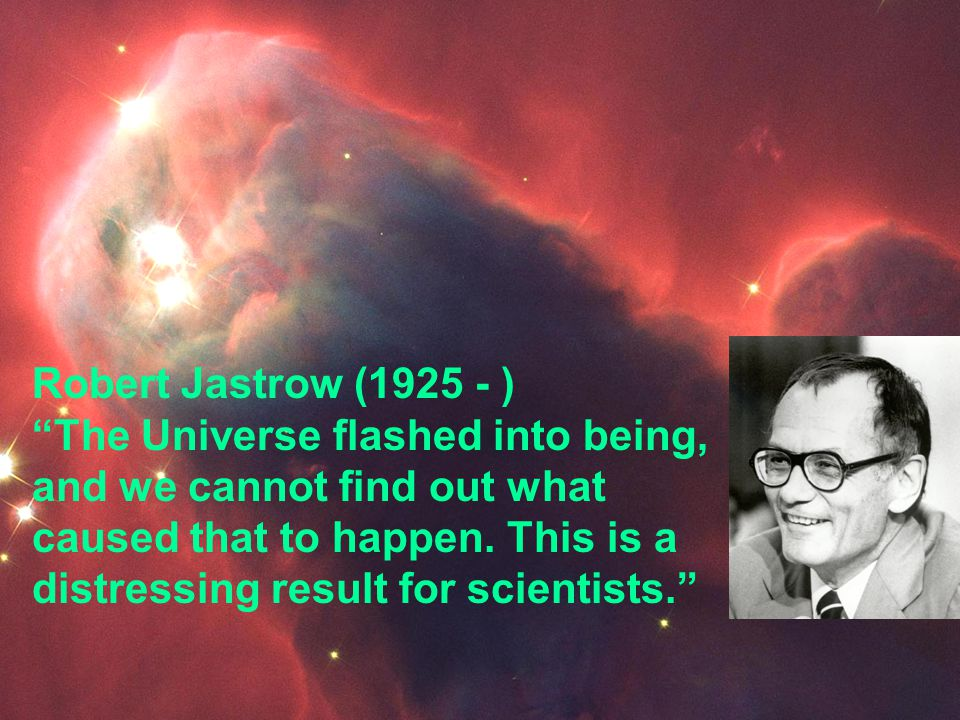 Robert Jastrow (1925 - ) The Universe flashed into being, and we cannot find out what caused that to happen. This is a distressing result for scientists.