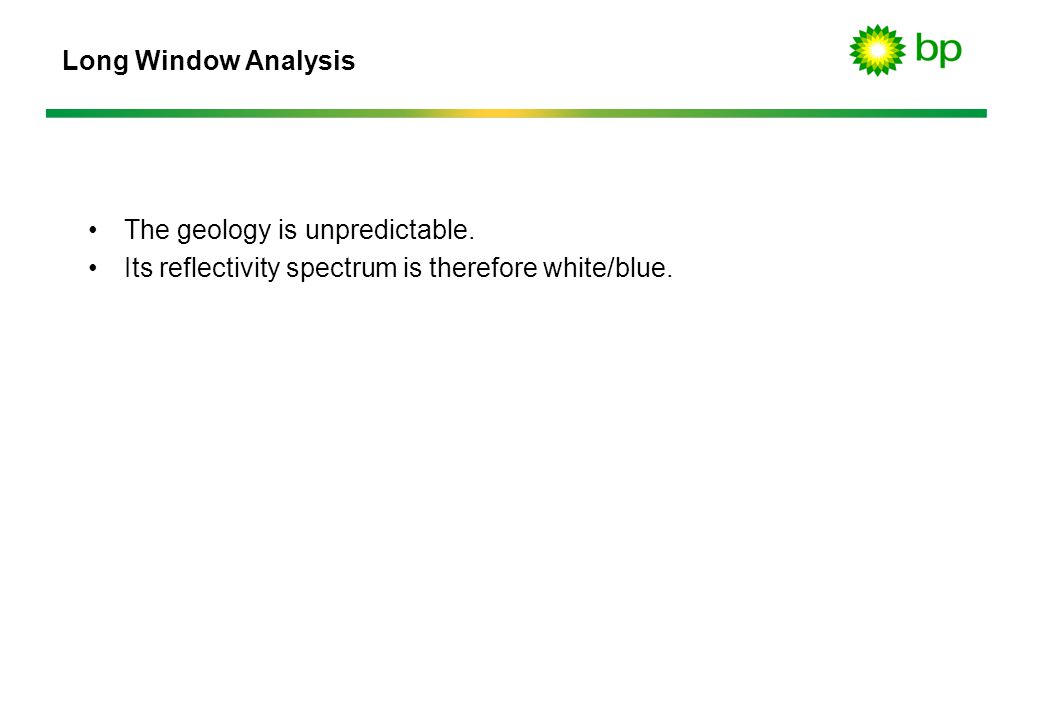 Long Window Analysis The geology is unpredictable.