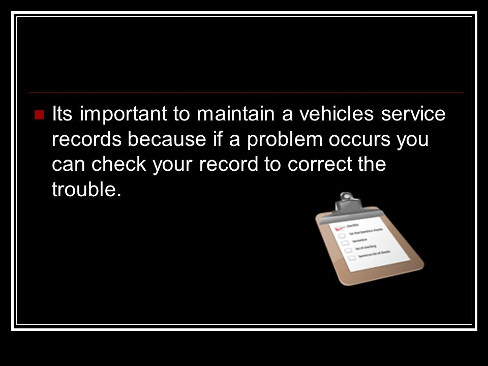 Its important to maintain a vehicles service records because if a problem occurs you can check your record to correct the trouble.