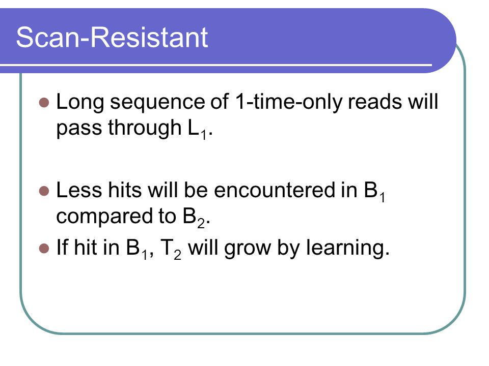 Scan-Resistant Long sequence of 1-time-only reads will pass through L1. Less hits will be encountered in B1 compared to B2.