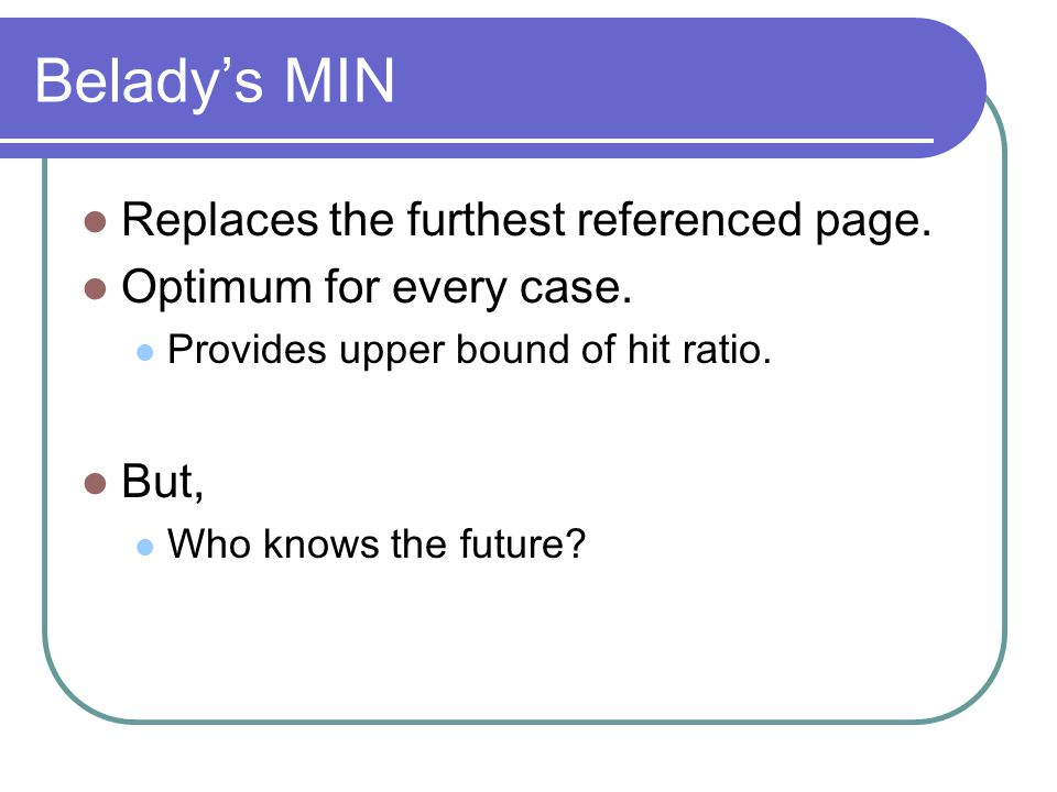 Belady's MIN Replaces the furthest referenced page.