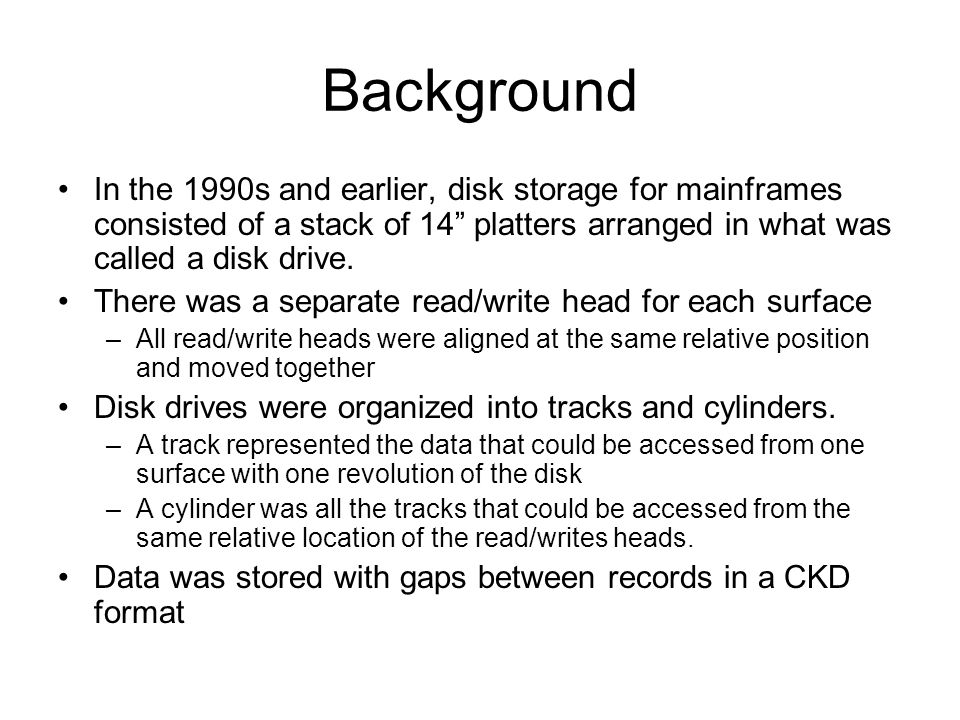 Background In the 1990s and earlier, disk storage for mainframes consisted of a stack of 14 platters arranged in what was called a disk drive.