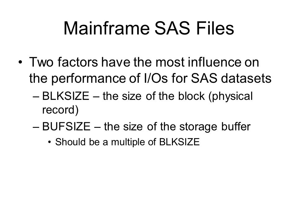 Mainframe SAS Files Two factors have the most influence on the performance of I/Os for SAS datasets.