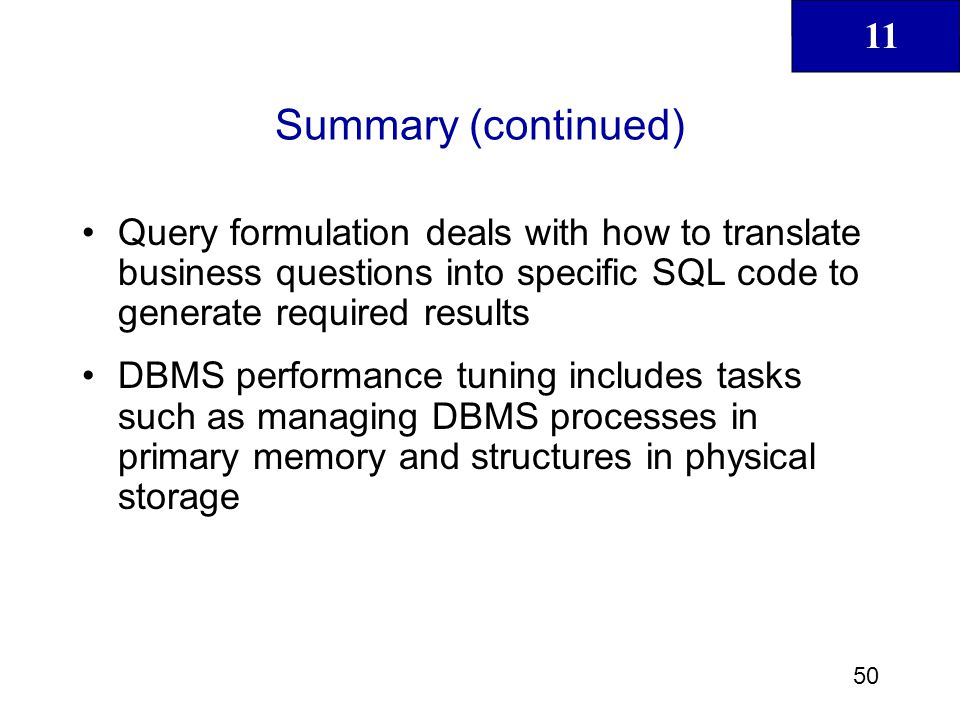 Summary (continued) Query formulation deals with how to translate business questions into specific SQL code to generate required results.