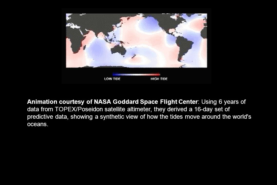 Animation courtesy of NASA Goddard Space Flight Center: Using 6 years of data from TOPEX/Poseidon satellite altimeter, they derived a 16-day set of predictive data, showing a synthetic view of how the tides move around the world s oceans.