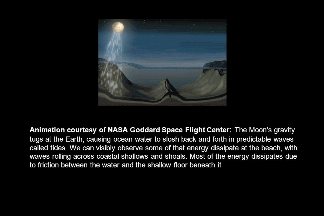 Animation courtesy of NASA Goddard Space Flight Center: The Moon s gravity tugs at the Earth, causing ocean water to slosh back and forth in predictable waves called tides.