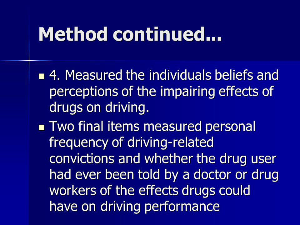 Method continued... 4. Measured the individuals beliefs and perceptions of the impairing effects of drugs on driving.