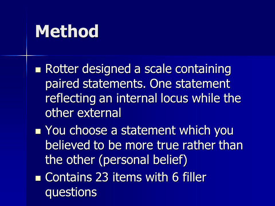 Method Rotter designed a scale containing paired statements. One statement reflecting an internal locus while the other external.