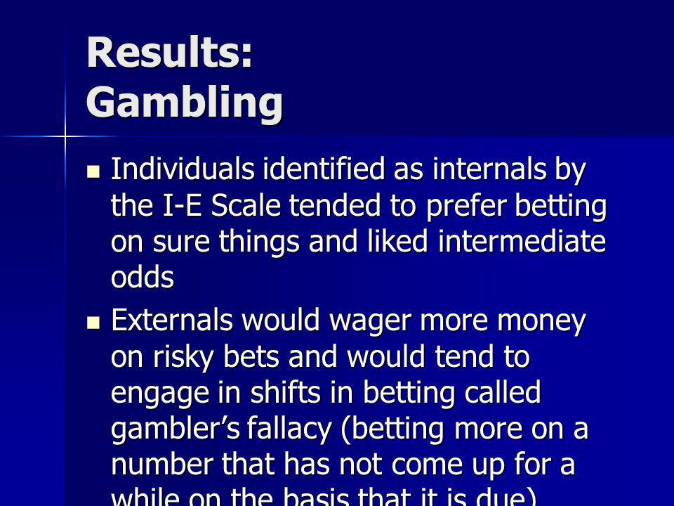 Results: Gambling Individuals identified as internals by the I-E Scale tended to prefer betting on sure things and liked intermediate odds.