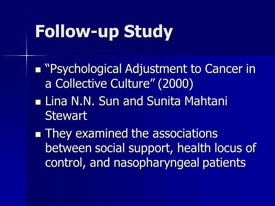 Follow-up Study Psychological Adjustment to Cancer in a Collective Culture (2000) Lina N.N. Sun and Sunita Mahtani Stewart.