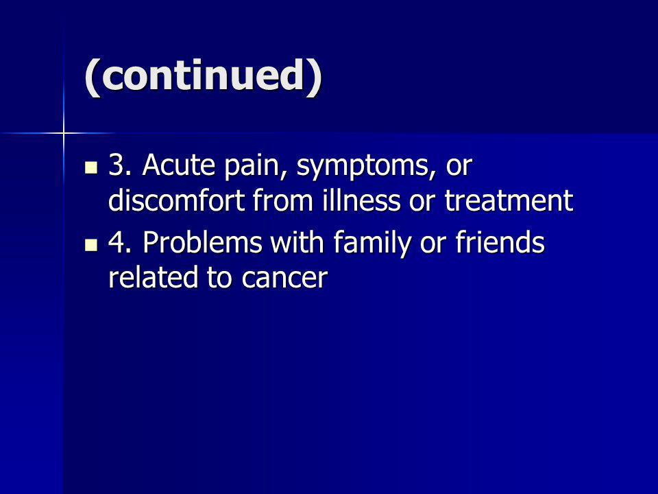(continued) 3. Acute pain, symptoms, or discomfort from illness or treatment.