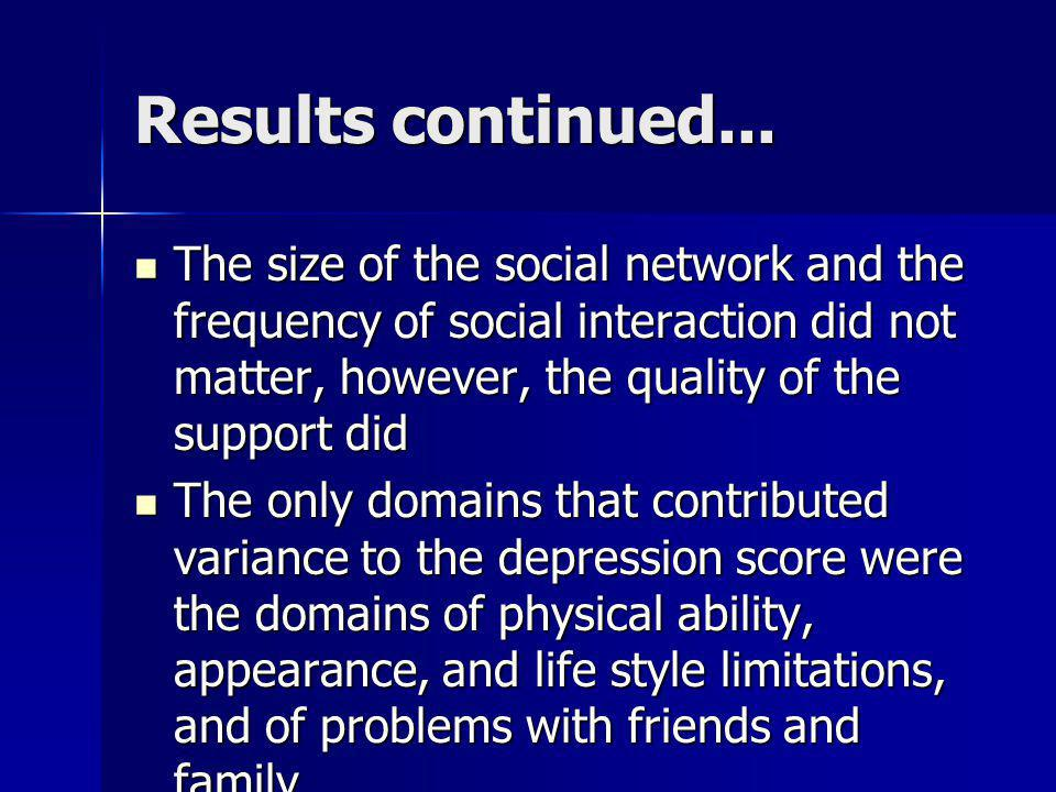 Results continued... The size of the social network and the frequency of social interaction did not matter, however, the quality of the support did.