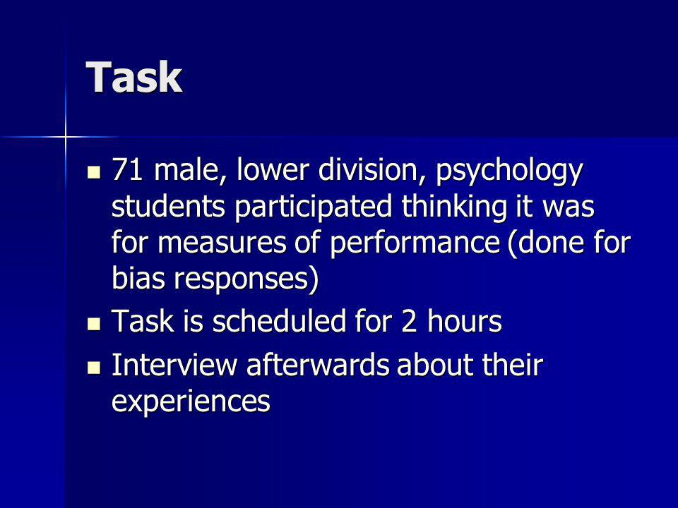 Task 71 male, lower division, psychology students participated thinking it was for measures of performance (done for bias responses)