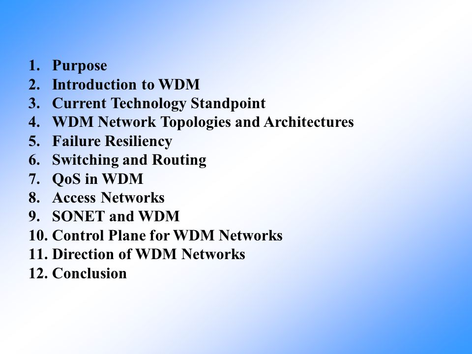 Purpose Introduction to WDM. Current Technology Standpoint. WDM Network Topologies and Architectures.