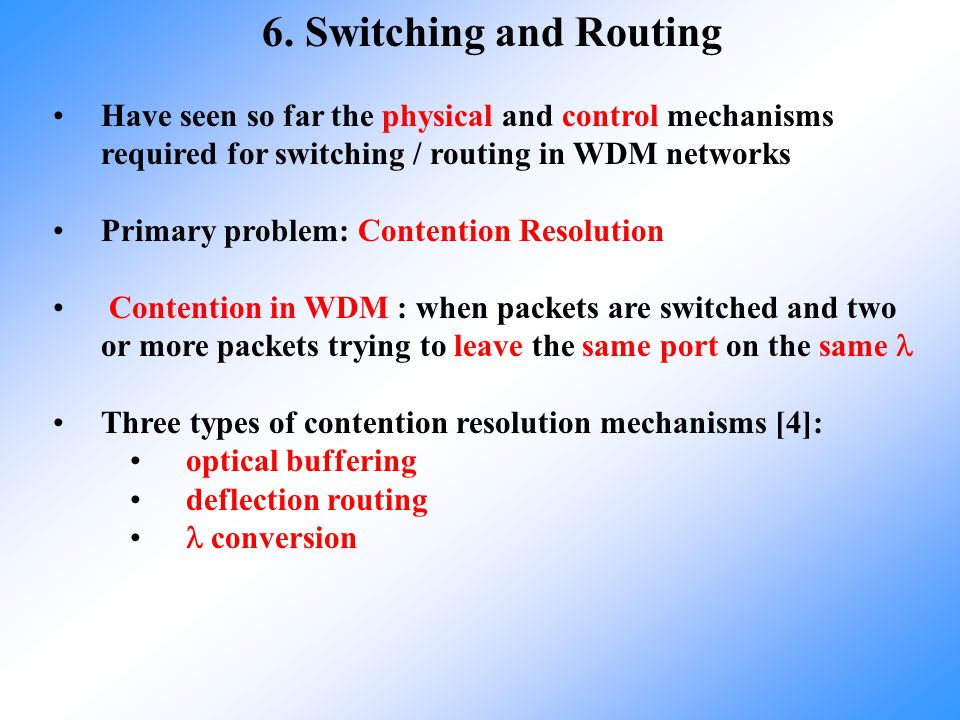 6. Switching and Routing Have seen so far the physical and control mechanisms required for switching / routing in WDM networks.