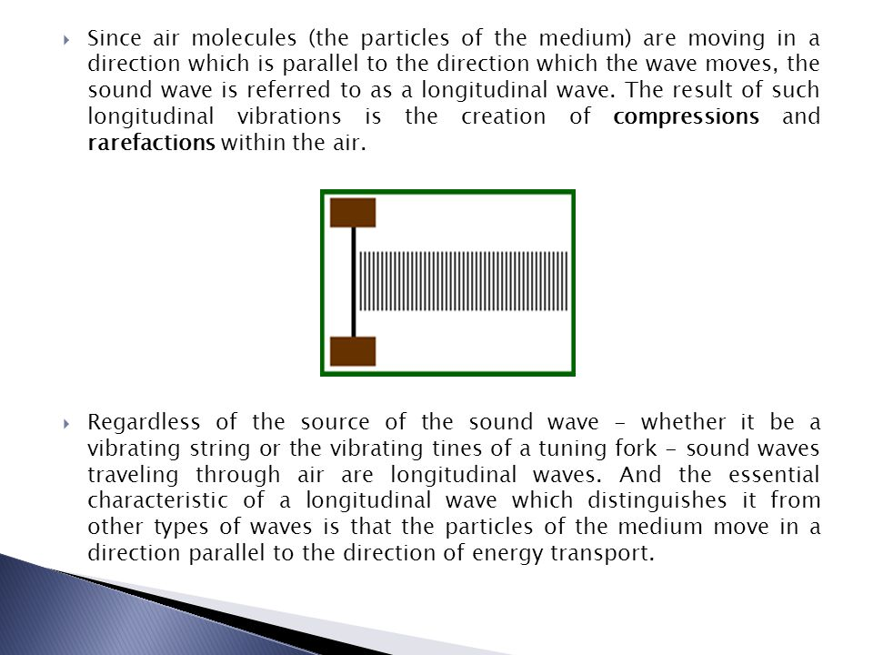 Since air molecules (the particles of the medium) are moving in a direction which is parallel to the direction which the wave moves, the sound wave is referred to as a longitudinal wave. The result of such longitudinal vibrations is the creation of compressions and rarefactions within the air.