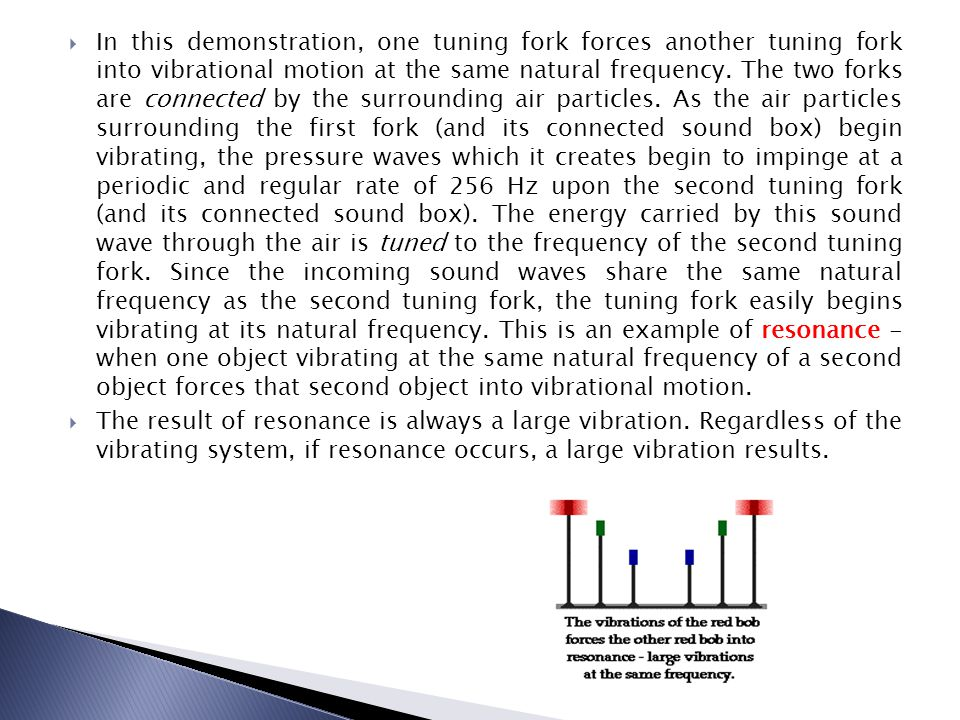 In this demonstration, one tuning fork forces another tuning fork into vibrational motion at the same natural frequency. The two forks are connected by the surrounding air particles. As the air particles surrounding the first fork (and its connected sound box) begin vibrating, the pressure waves which it creates begin to impinge at a periodic and regular rate of 256 Hz upon the second tuning fork (and its connected sound box). The energy carried by this sound wave through the air is tuned to the frequency of the second tuning fork. Since the incoming sound waves share the same natural frequency as the second tuning fork, the tuning fork easily begins vibrating at its natural frequency. This is an example of resonance - when one object vibrating at the same natural frequency of a second object forces that second object into vibrational motion.