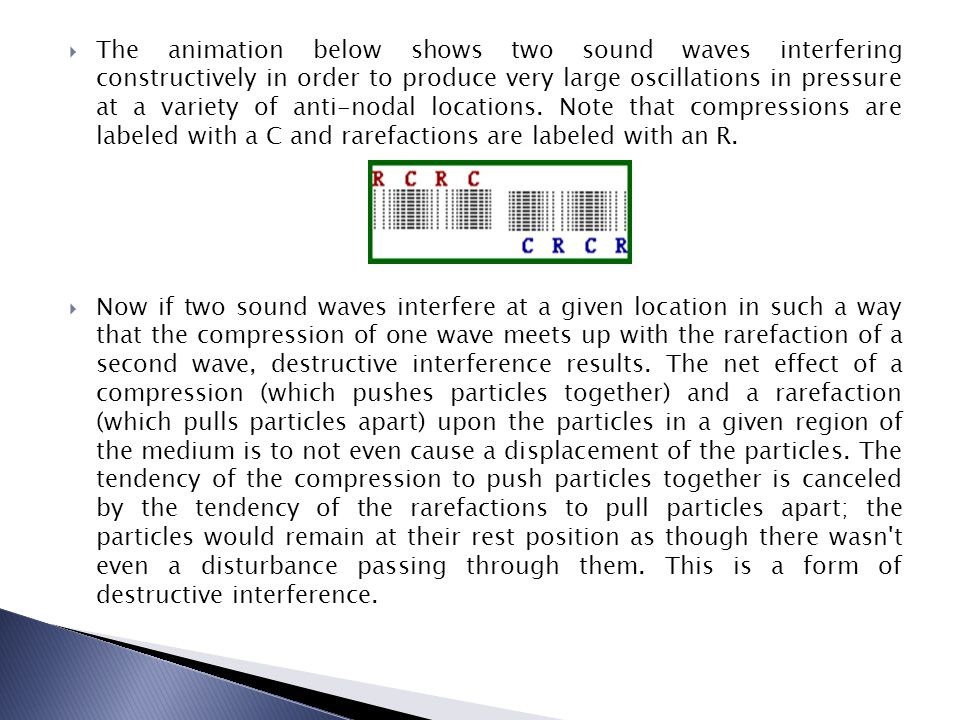 The animation below shows two sound waves interfering constructively in order to produce very large oscillations in pressure at a variety of anti-nodal locations. Note that compressions are labeled with a C and rarefactions are labeled with an R.