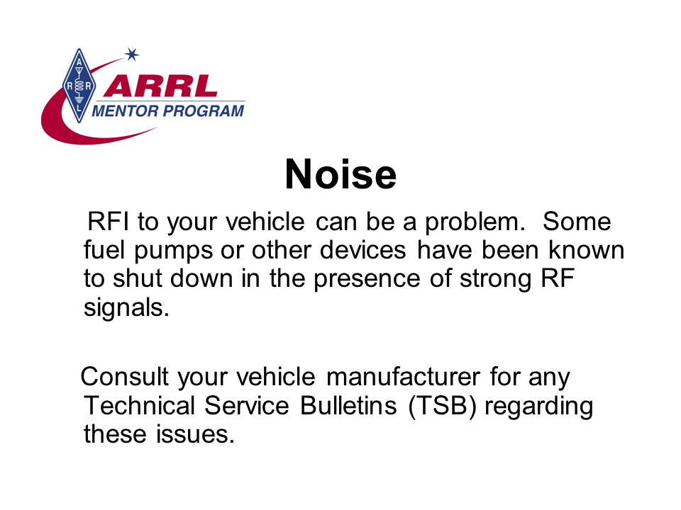 Noise RFI to your vehicle can be a problem. Some fuel pumps or other devices have been known to shut down in the presence of strong RF signals.