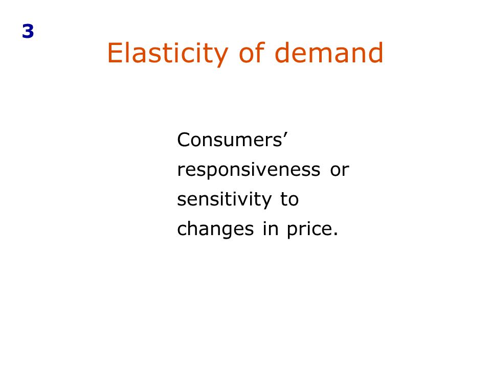 3 Elasticity of demand Consumers' responsiveness or sensitivity to changes in price.