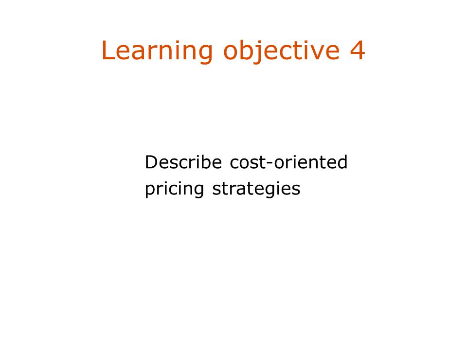 Learning objective 4 Describe cost-oriented pricing strategies