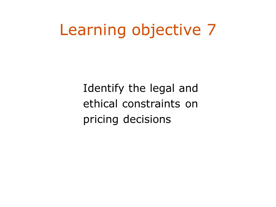 Learning objective 7 Identify the legal and ethical constraints on pricing decisions