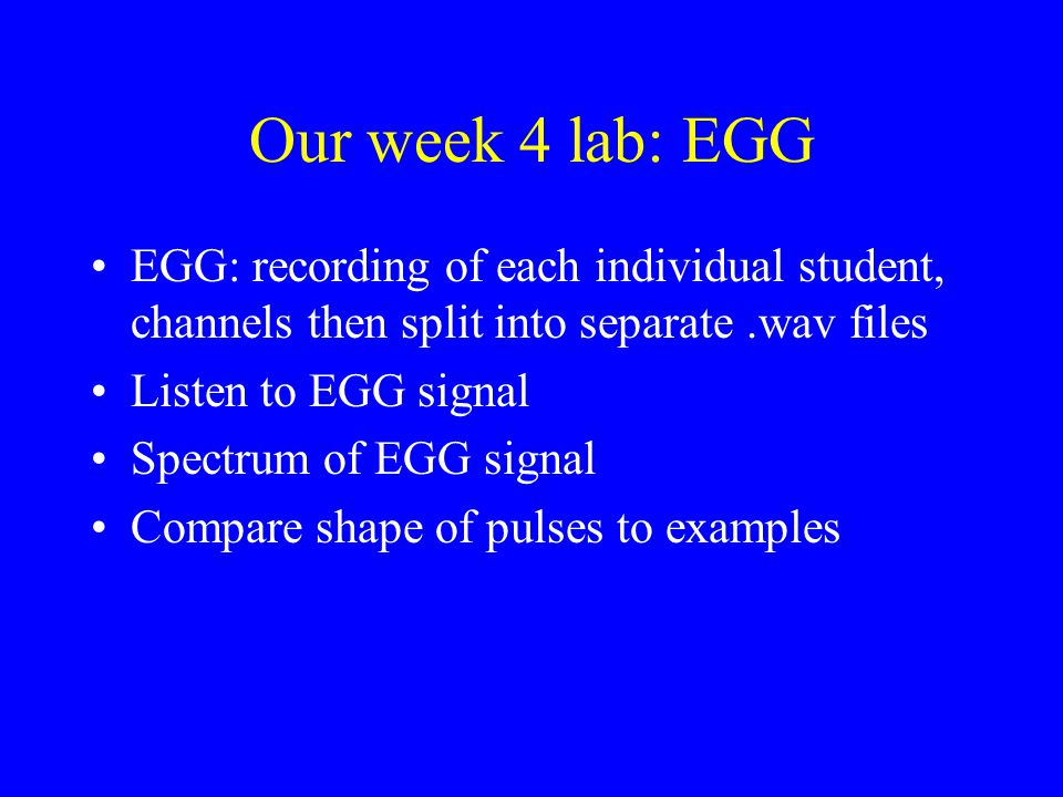 Our week 4 lab: EGG EGG: recording of each individual student, channels then split into separate .wav files.