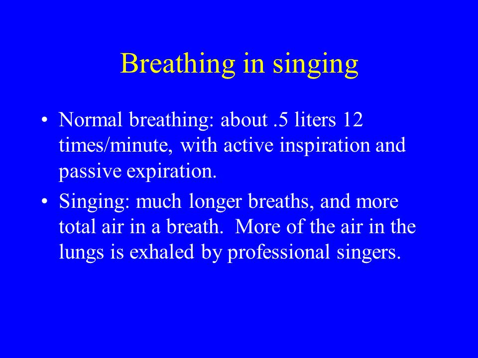Breathing in singing Normal breathing: about .5 liters 12 times/minute, with active inspiration and passive expiration.