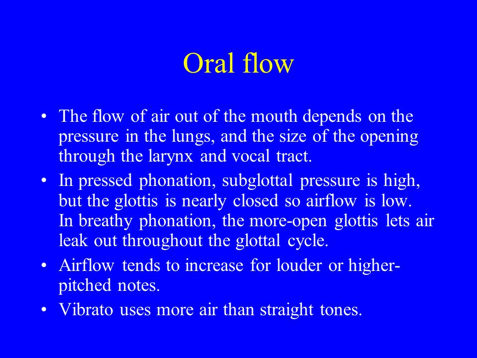 Oral flow The flow of air out of the mouth depends on the pressure in the lungs, and the size of the opening through the larynx and vocal tract.