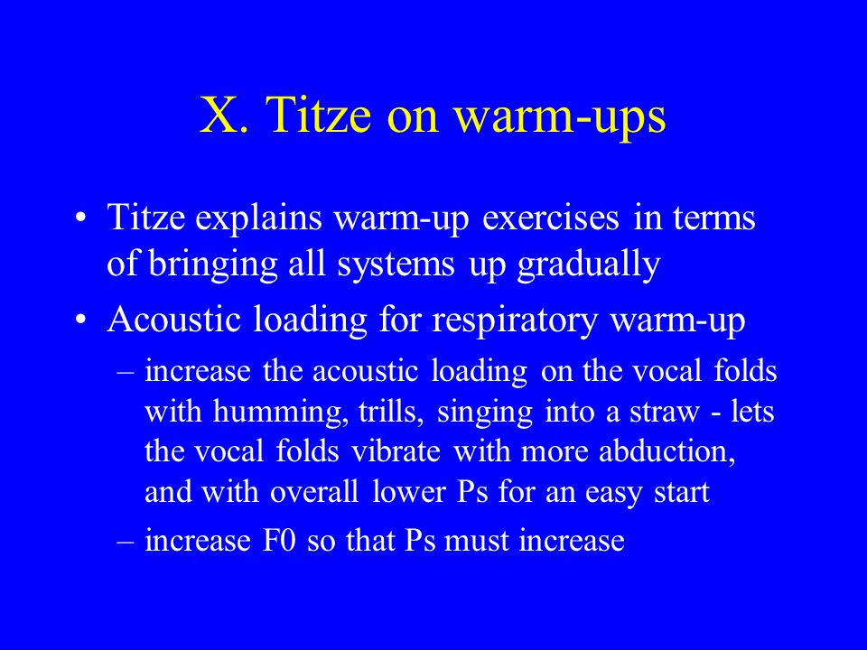 X. Titze on warm-ups Titze explains warm-up exercises in terms of bringing all systems up gradually.