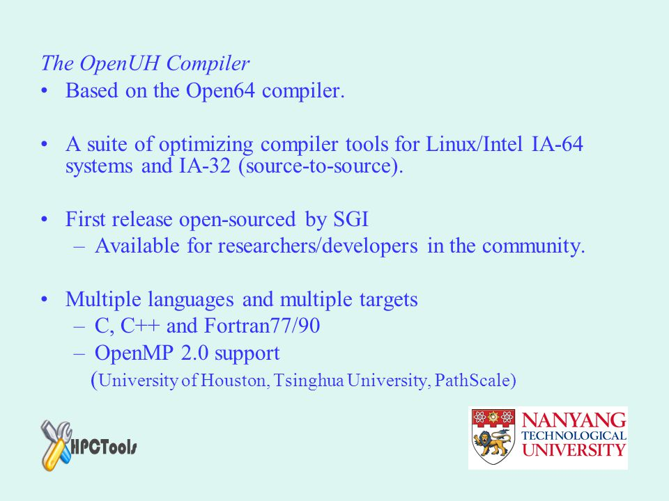 The OpenUH Compiler Based on the Open64 compiler. A suite of optimizing compiler tools for Linux/Intel IA-64 systems and IA-32 (source-to-source).