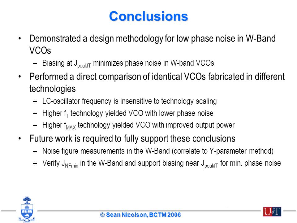 Conclusions Demonstrated a design methodology for low phase noise in W-Band VCOs. Biasing at JpeakfT minimizes phase noise in W-band VCOs.