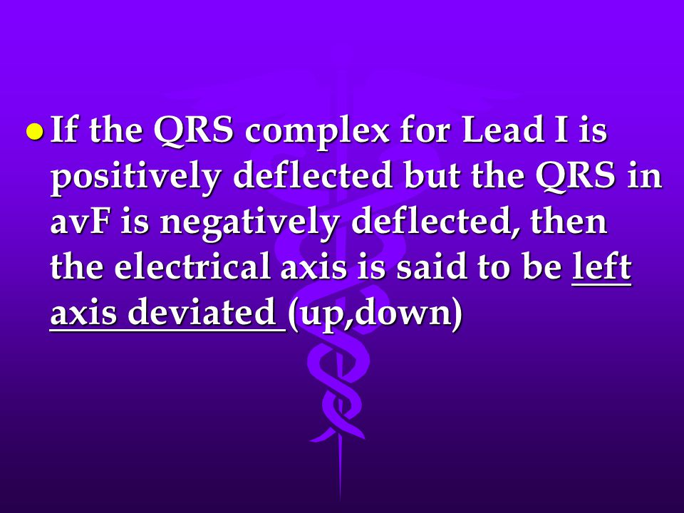 If the QRS complex for Lead I is positively deflected but the QRS in avF is negatively deflected, then the electrical axis is said to be left axis deviated (up,down)