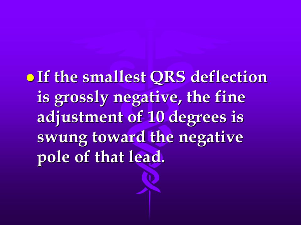If the smallest QRS deflection is grossly negative, the fine adjustment of 10 degrees is swung toward the negative pole of that lead.