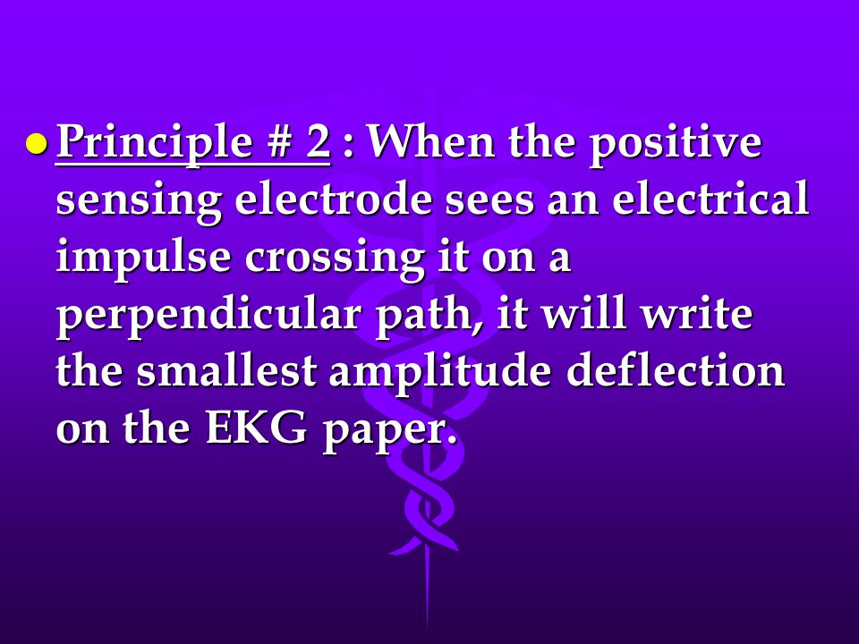 Principle # 2 : When the positive sensing electrode sees an electrical impulse crossing it on a perpendicular path, it will write the smallest amplitude deflection on the EKG paper.