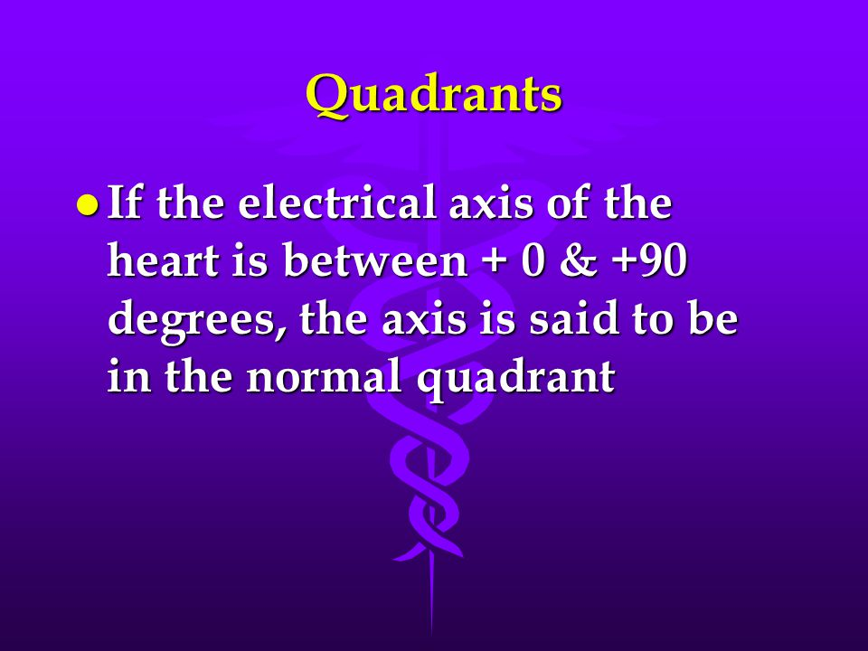 Quadrants If the electrical axis of the heart is between + 0 & +90 degrees, the axis is said to be in the normal quadrant.