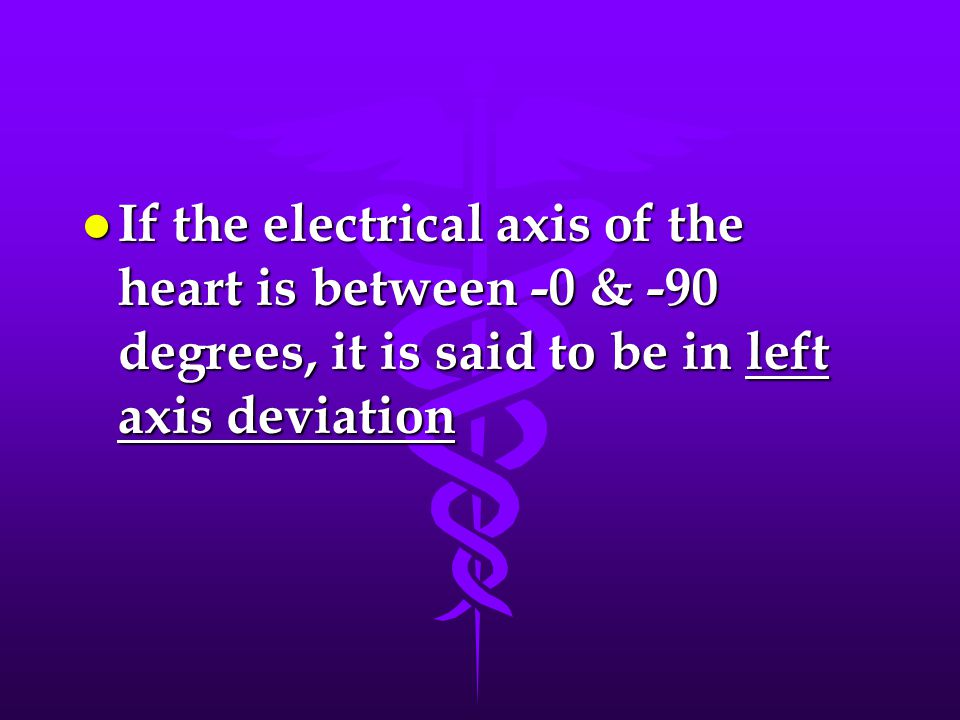 If the electrical axis of the heart is between -0 & -90 degrees, it is said to be in left axis deviation
