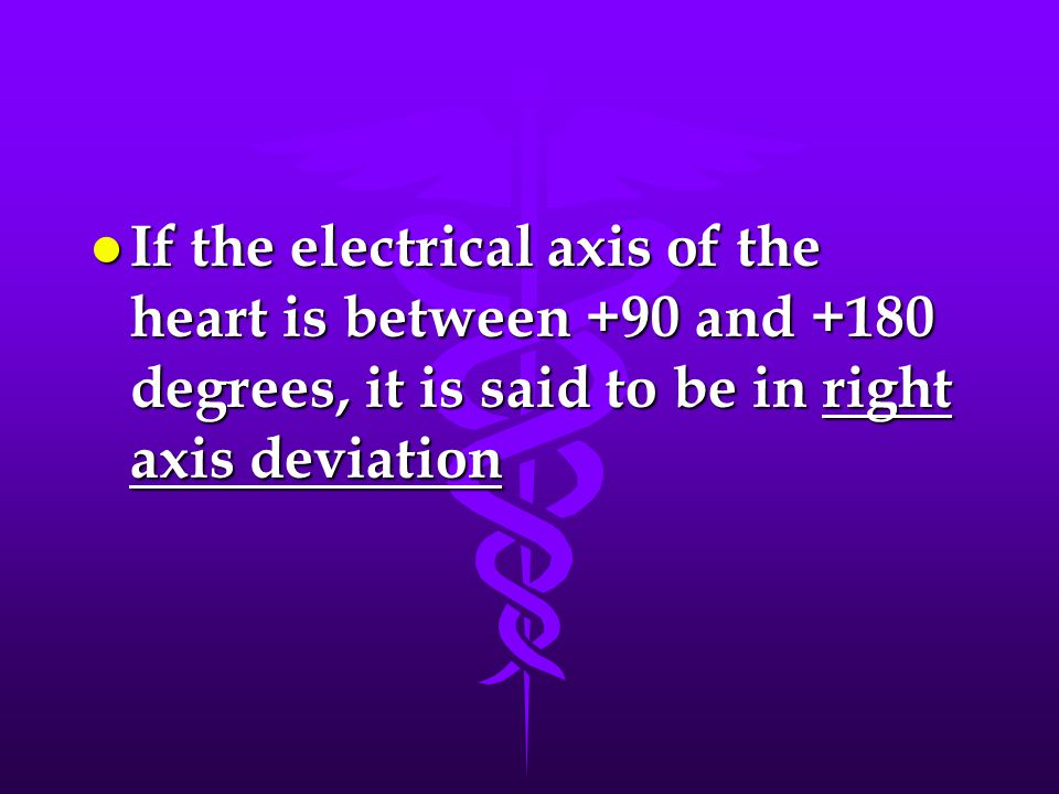 If the electrical axis of the heart is between +90 and +180 degrees, it is said to be in right axis deviation