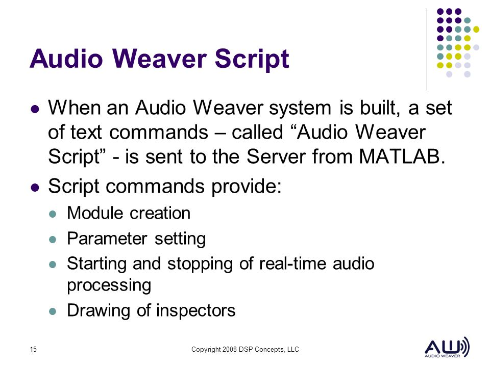 Audio Weaver Script When an Audio Weaver system is built, a set of text commands – called Audio Weaver Script - is sent to the Server from MATLAB.