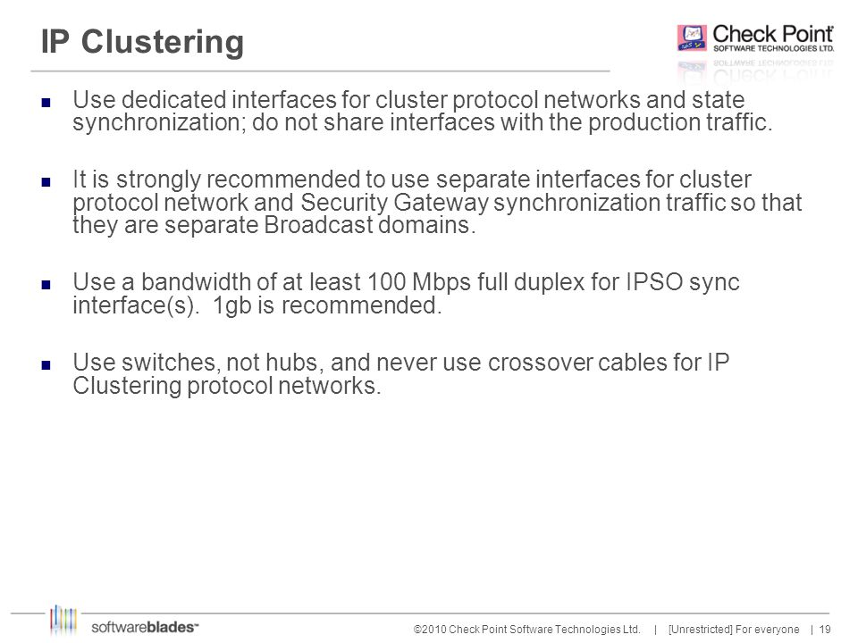 IP Clustering Use dedicated interfaces for cluster protocol networks and state synchronization; do not share interfaces with the production traffic.