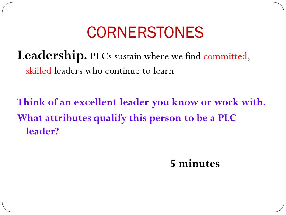 CORNERSTONES Leadership. PLCs sustain where we find committed, skilled leaders who continue to learn.