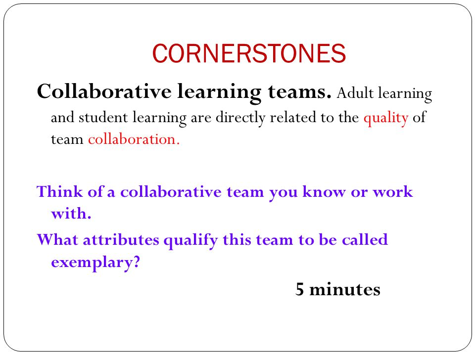CORNERSTONES Collaborative learning teams. Adult learning and student learning are directly related to the quality of team collaboration.