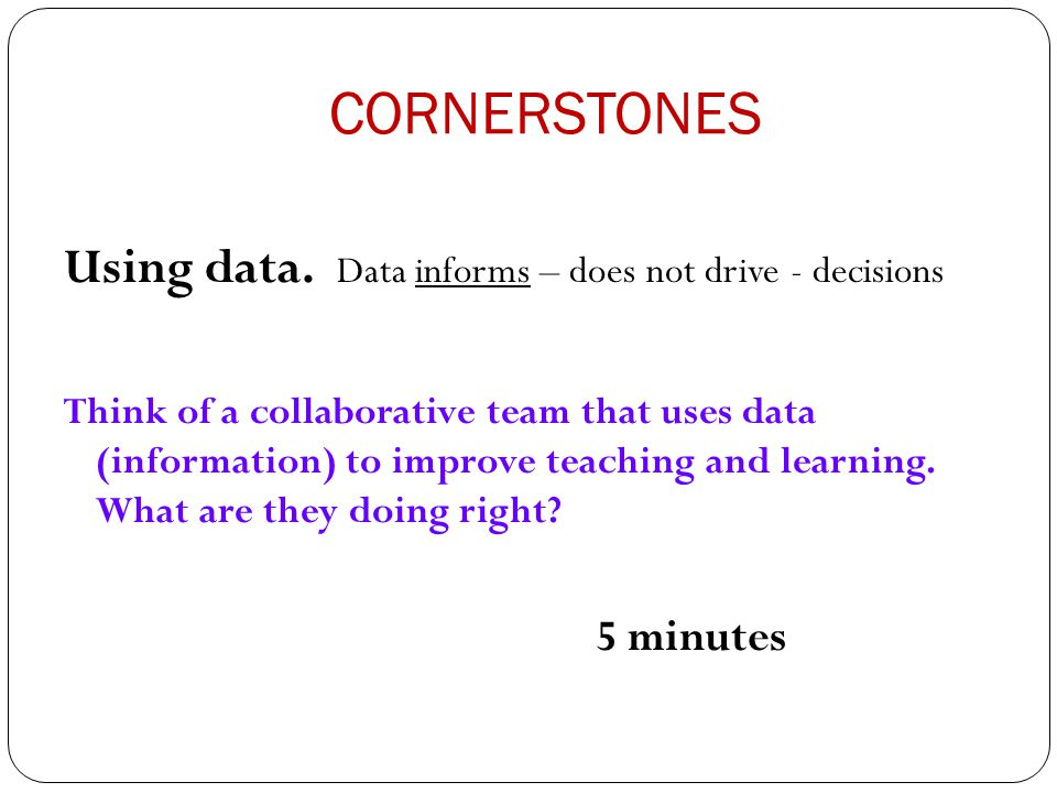 CORNERSTONES Using data. Data informs – does not drive - decisions