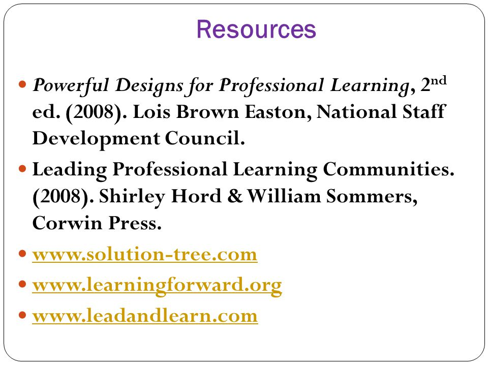 Resources Powerful Designs for Professional Learning, 2nd ed. (2008). Lois Brown Easton, National Staff Development Council.