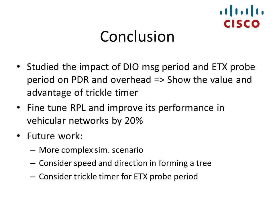 Conclusion Studied the impact of DIO msg period and ETX probe period on PDR and overhead => Show the value and advantage of trickle timer.