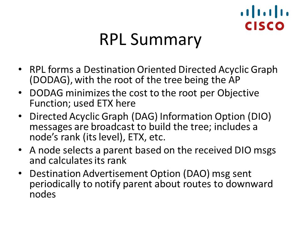 RPL Summary RPL forms a Destination Oriented Directed Acyclic Graph (DODAG), with the root of the tree being the AP.