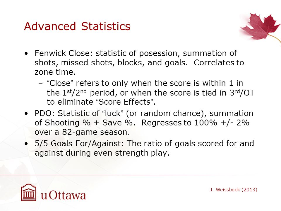 Advanced Statistics Fenwick Close: statistic of posession, summation of shots, missed shots, blocks, and goals. Correlates to zone time.