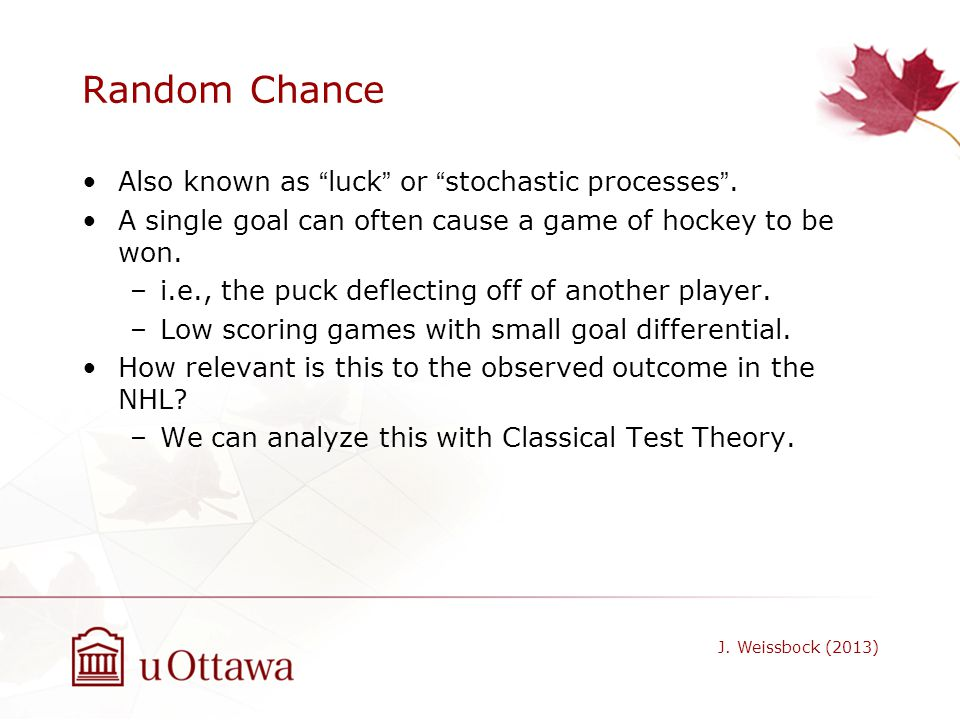 Random Chance Also known as luck or stochastic processes .
